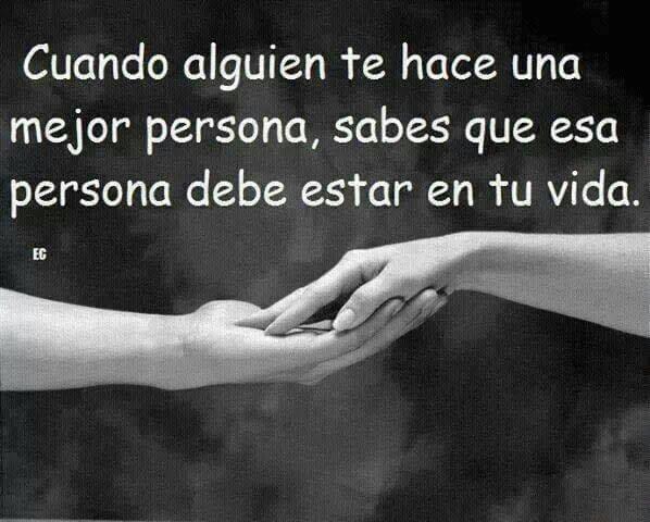 Cuando alguien te hace mejor persona, sabes que esa persona debe de estar en tu vida
