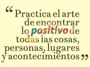Practica el arte de encontrar lo positivo de todas las cosas, personas, lugares y acontecimientos