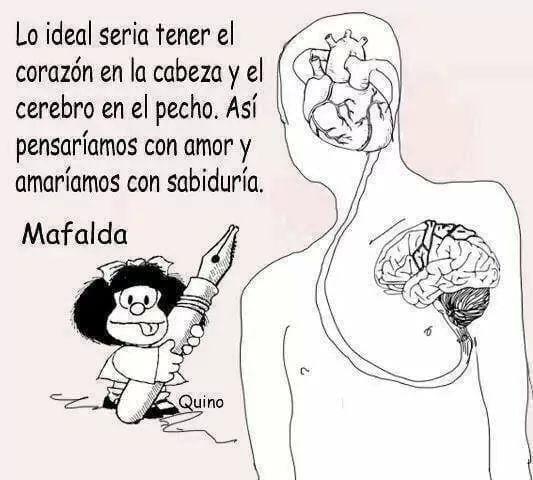 Lo ideal sería tener el corazón en la cabeza y el cerebro en el pecho. Así pensaríamos con amor y amaríamos con sabiduría