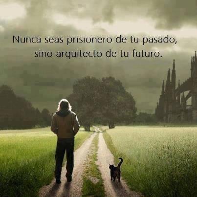 Nunca seas prisionero de tu pasado, sino arquitecto de tu futuro