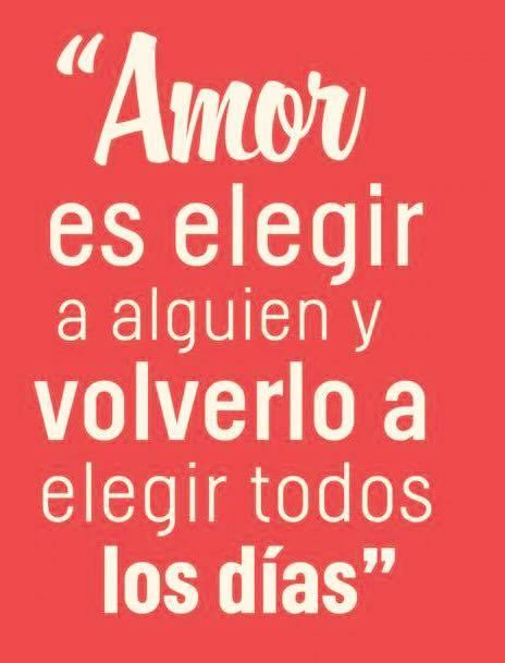 Amor es elegir a alguien y volverlo a elegir todos los dias